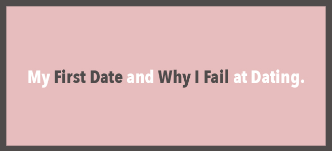 My First Date and Why I Fail at Dating.