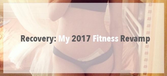 Recovery: My 2017 FitnessRevamp