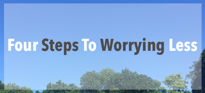 4 Steps To Worrying Less